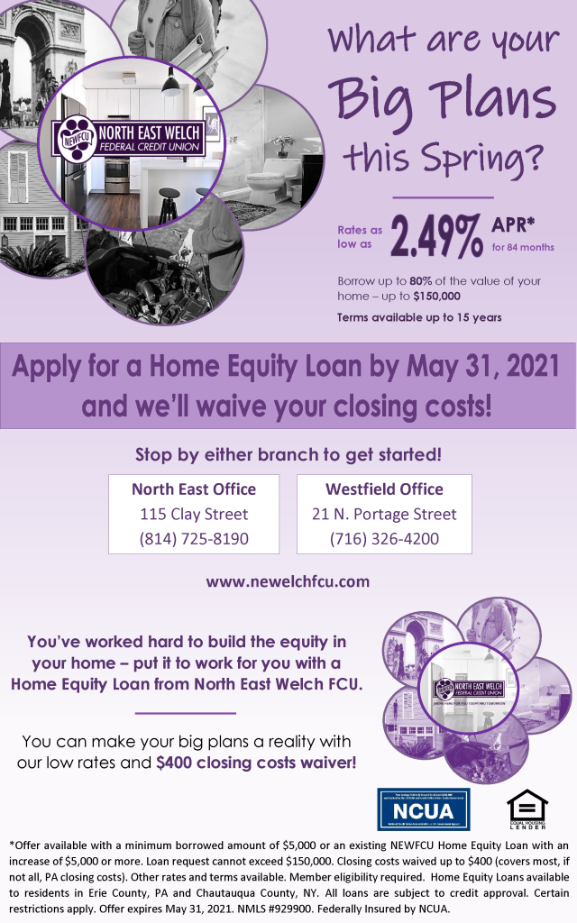 What are your big plans this Spring? Rates as low as 2.49% APR* for 84 months. Borrow up to 80% of the value of your home - up to $150,000. Terms available up to 15 years. Apply for a Home Equity Loan by May 31, 2021 and we'll waive your closing costs! Stop by either branch to get started! North East Office 115 Clay Street North East, PA 16428 (814) 725-8190 Westfield Office 21 N. Portage Street (716) 326-4200 www.newelchfcu.com  You've worked hard to build the equity in your home - put it to work for you with a Home Equity Loan from North East Welch FCU. You can make your big plans a reality with our low rates and $400 closing costs waiver! *Offer available with a minimum borrowed amount of $5,000 or an existing NEWFCU Home Equity Loan with an increase of $5,000 or more. Loan request cannot exceed $150,000. Closing costs waived up to $400 (covers most, if not all, PA closing costs). Other rates and terms available. Member eligibility required.  Home Equity Loans available to residents in Erie County, PA and Chautauqua County, NY. All loans are subject to credit approval. Certain restrictions apply. Offer expires May 31, 2021. NMLS #929900. Federally Insured by NCUA.
